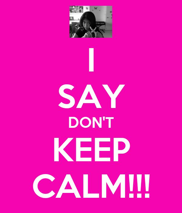 I SAY DON'T KEEP CALM!!!