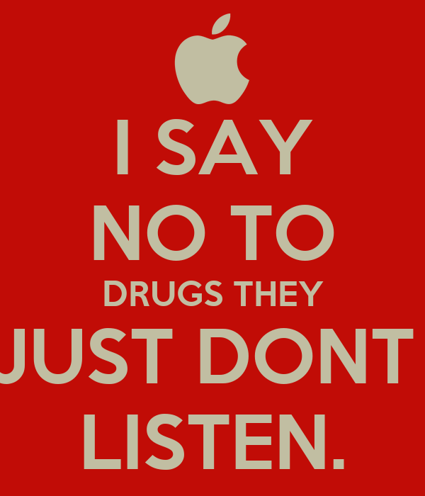 I SAY NO TO DRUGS THEY JUST DONT  LISTEN.
