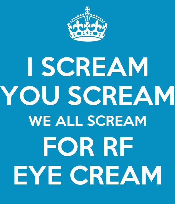 I SCREAM YOU SCREAM WE ALL SCREAM FOR RF EYE CREAM