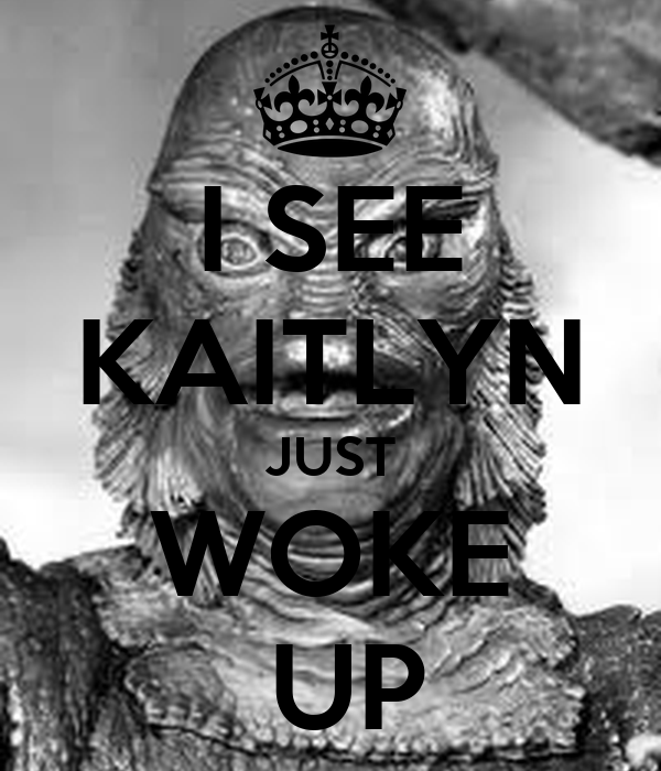 I SEE KAITLYN JUST WOKE  UP