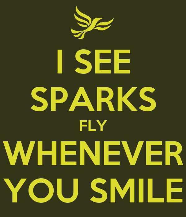 I SEE SPARKS FLY WHENEVER YOU SMILE