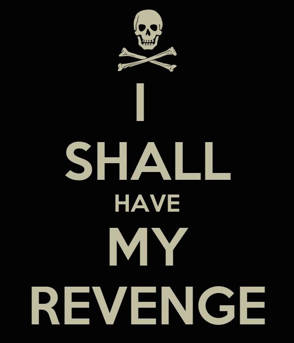 I  SHALL HAVE MY REVENGE