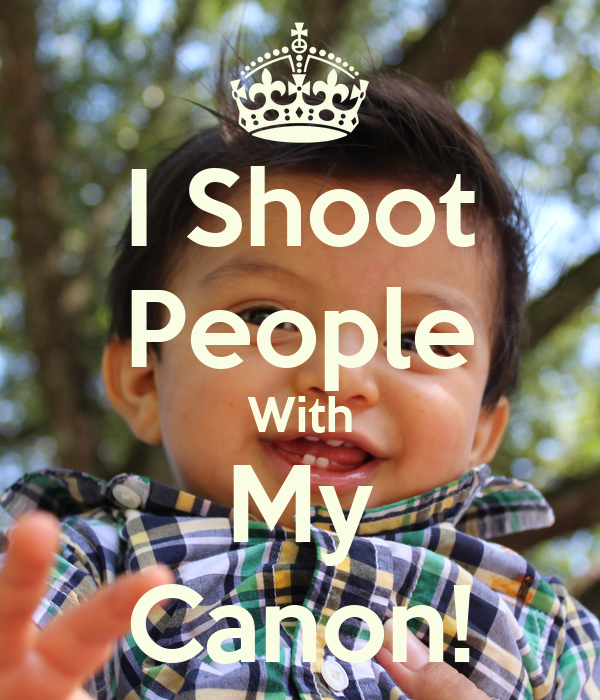 I Shoot People With My Canon!