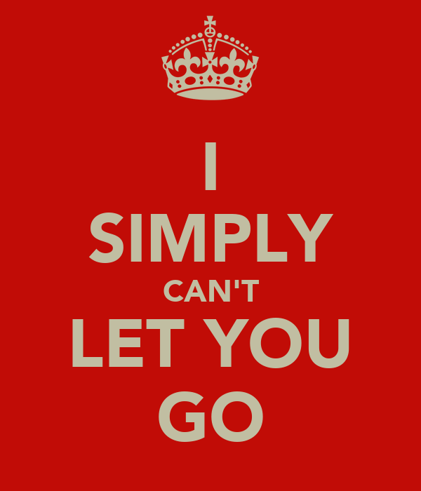 I SIMPLY CAN'T LET YOU GO