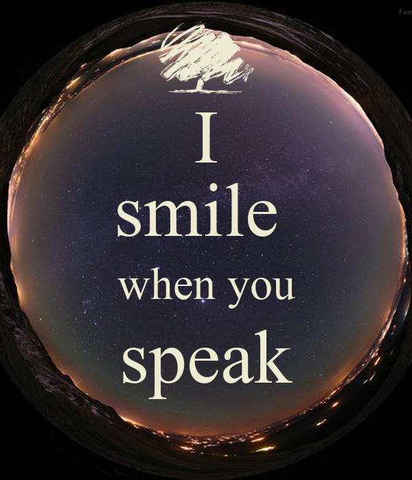 I smile  when you speak