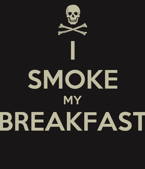 I SMOKE MY BREAKFAST