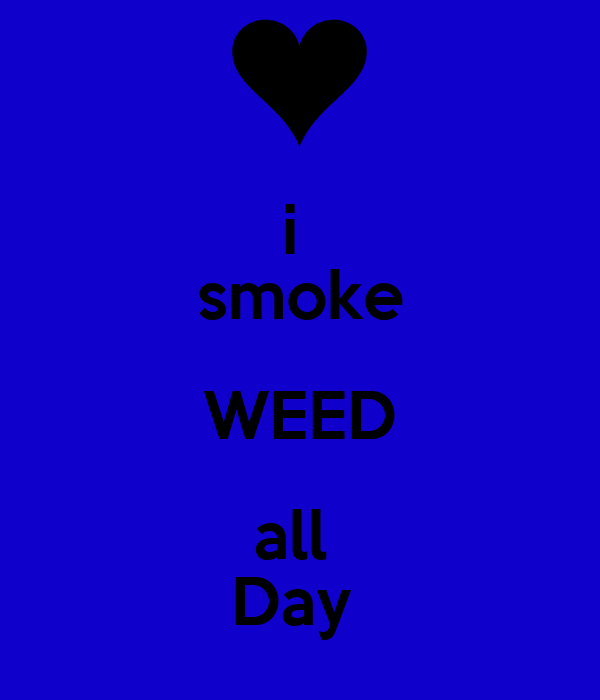 i  smoke WEED all  Day