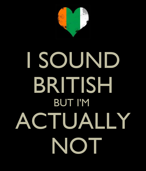 I SOUND BRITISH BUT I'M  ACTUALLY  NOT