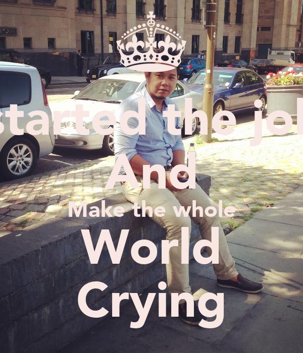 I started the joke And Make the whole World Crying