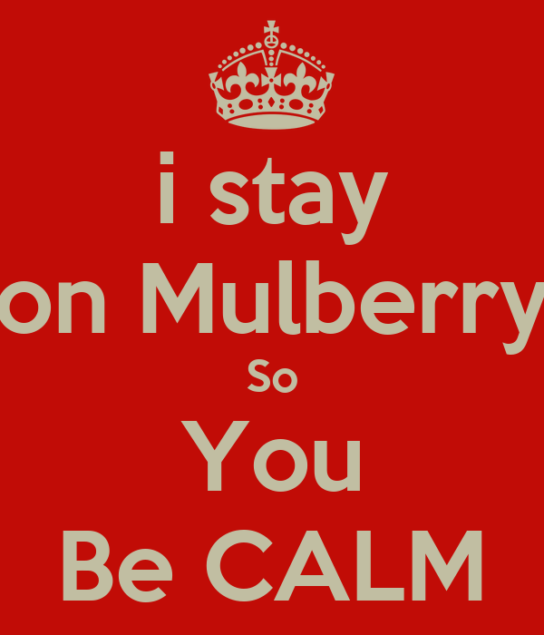 i stay on Mulberry So You Be CALM