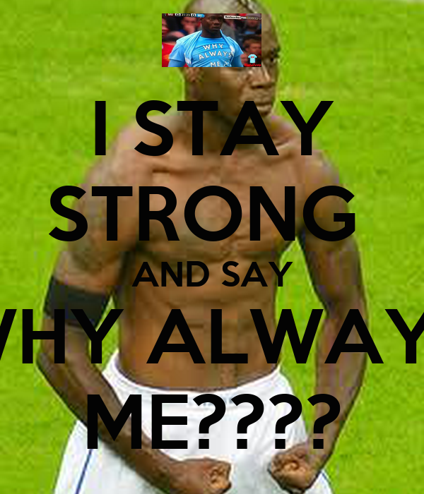 I STAY STRONG  AND SAY WHY ALWAYS ME????