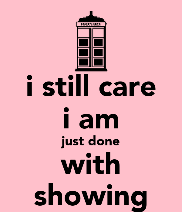 i still care i am just done with showing