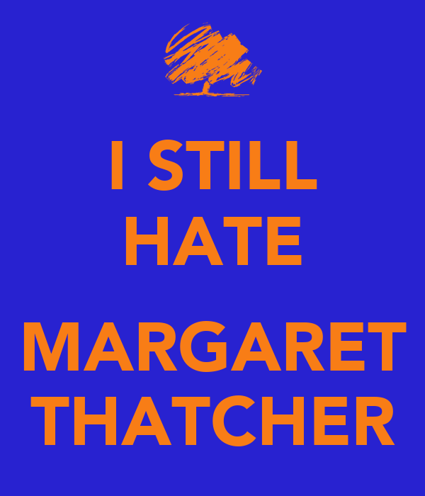 I STILL HATE  MARGARET THATCHER