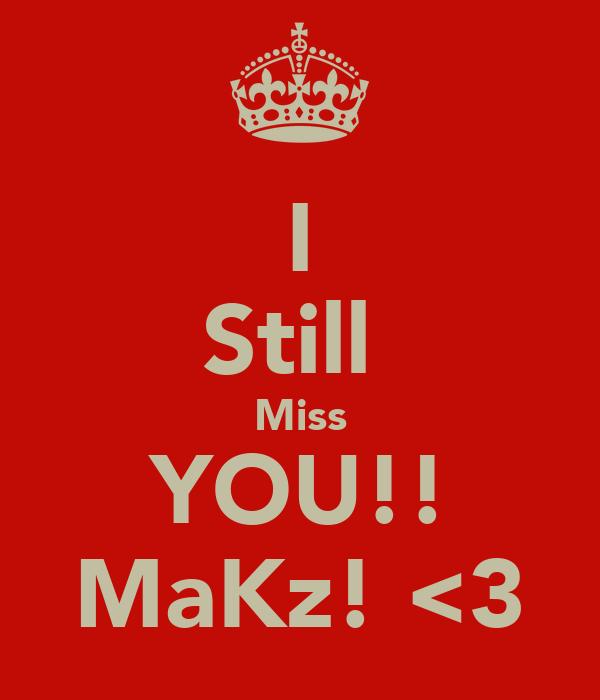 I Still  Miss YOU!! MaKz! <3