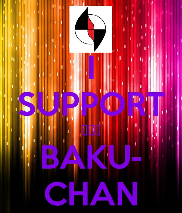 I SUPPORT ☆☆☆ BAKU- CHAN