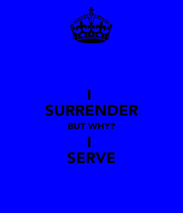 I  SURRENDER BUT WHY? I  SERVE
