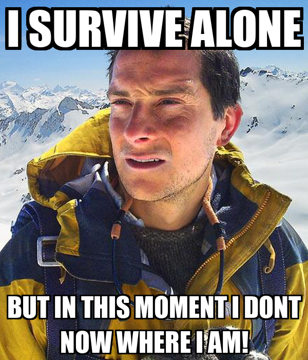 I SURVIVE ALONE BUT IN THIS MOMENT I DONT NOW WHERE I AM!