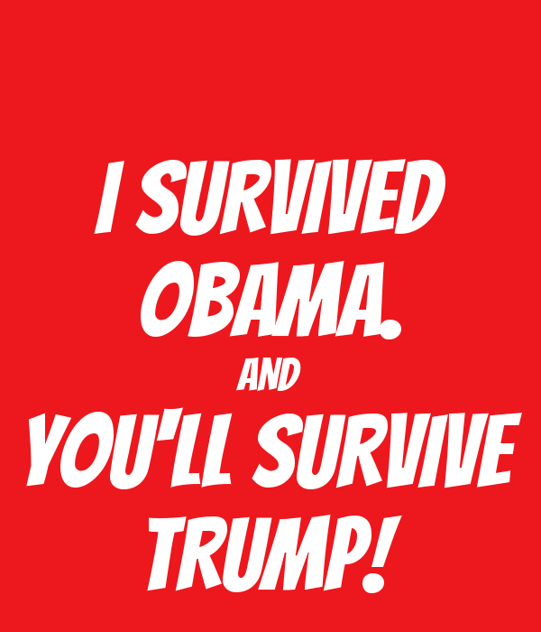 I SURVIVED OBAMA. AND YOU'LL SURVIVE TRUMP!