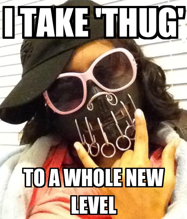 I TAKE 'THUG' TO A WHOLE NEW LEVEL