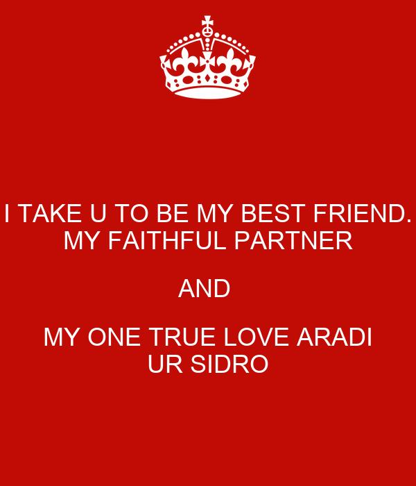 I TAKE U TO BE MY BEST FRIEND. MY FAITHFUL PARTNER AND  MY ONE TRUE LOVE ARADI UR SIDRO