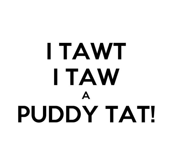 I TAWT I TAW A PUDDY TAT!