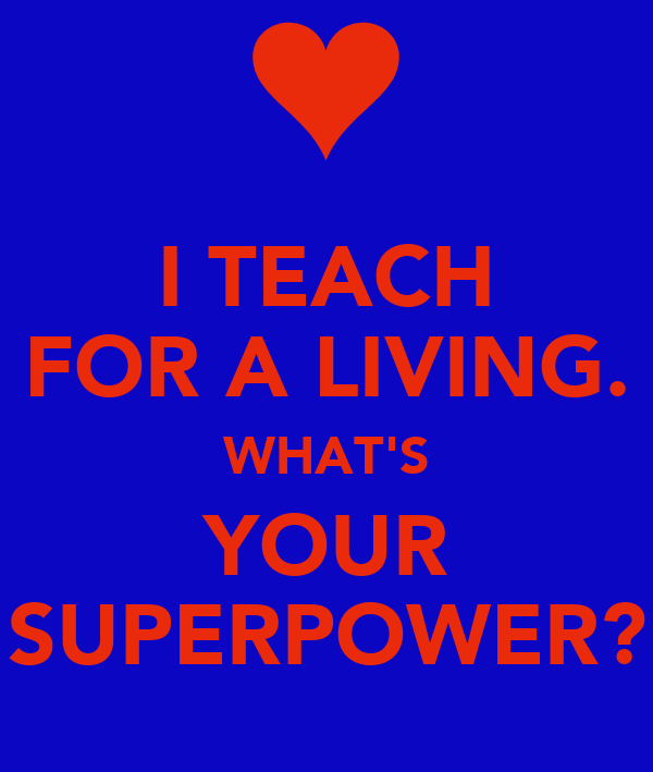 I TEACH FOR A LIVING. WHAT'S YOUR SUPERPOWER?