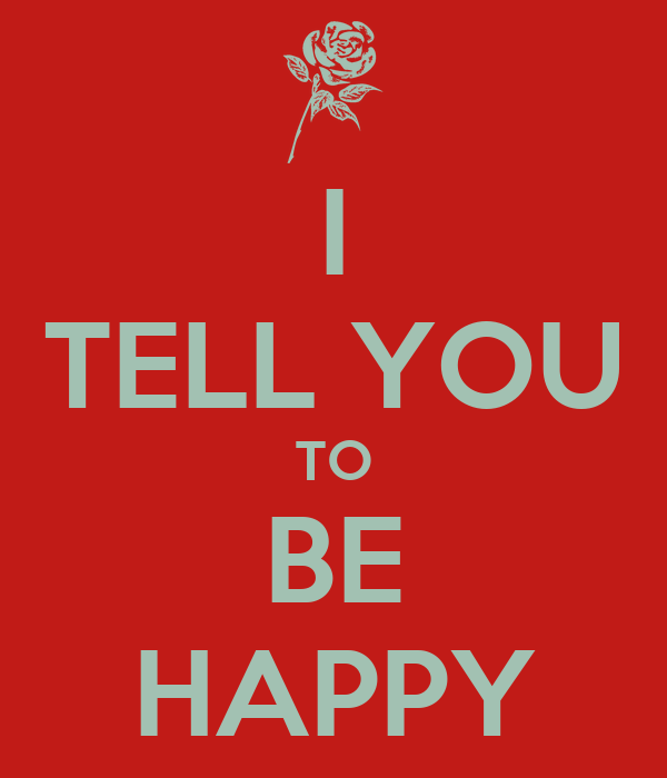 I TELL YOU TO BE HAPPY