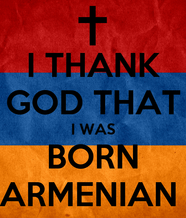 I THANK GOD THAT I WAS BORN ARMENIAN