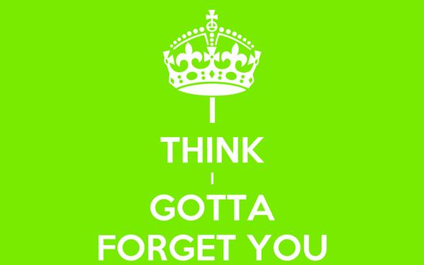 I THINK I GOTTA FORGET YOU