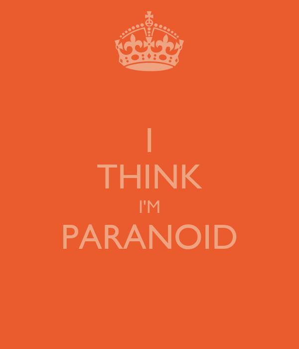 I THINK I'M PARANOID