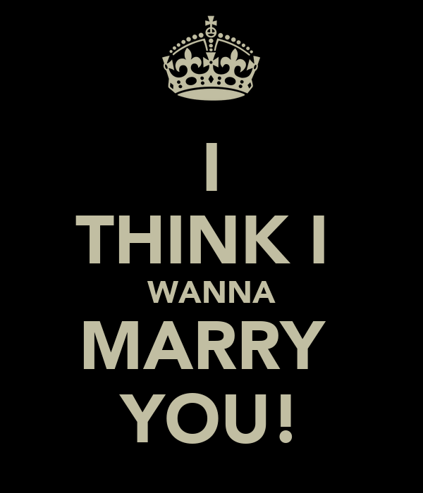 I THINK I  WANNA MARRY  YOU!