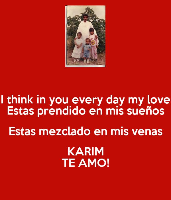 I think in you every day my love Estas prendido en mis sueños Estas mezclado en mis venas KARIM TE AMO!