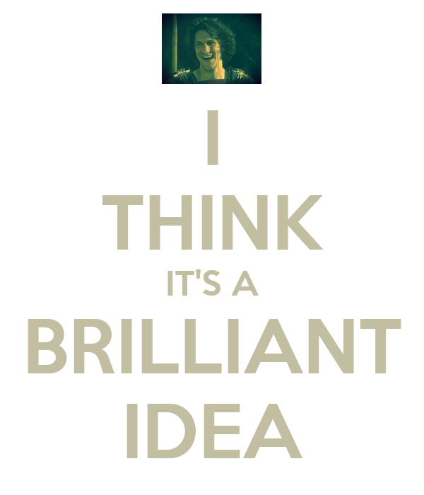 I THINK IT'S A BRILLIANT IDEA