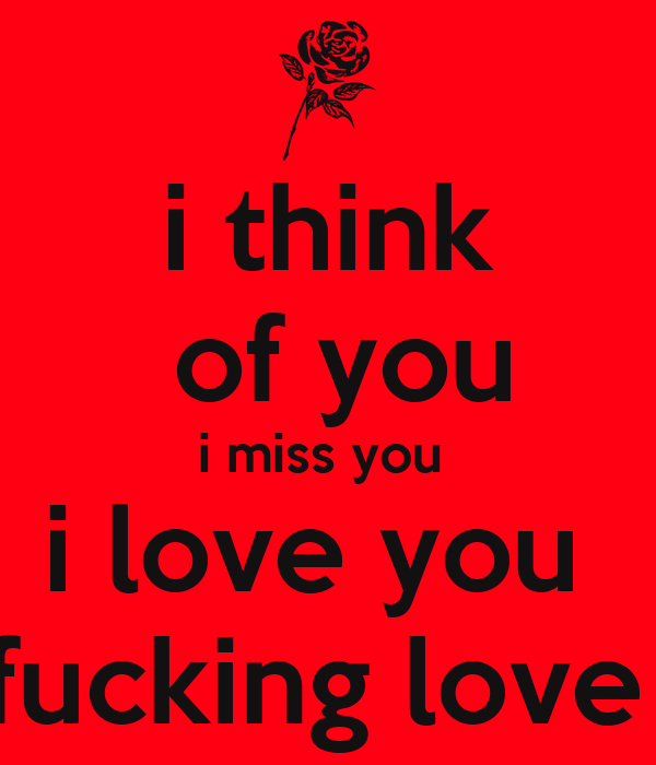 i think  of you i miss you  i love you  fucking love