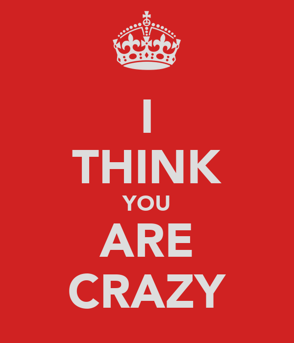 I THINK YOU ARE CRAZY