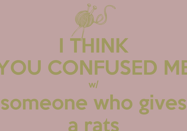 I THINK YOU CONFUSED ME w/ someone who gives a rats