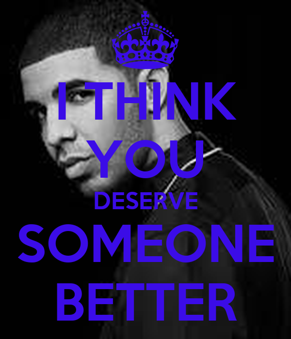 I THINK YOU DESERVE SOMEONE BETTER