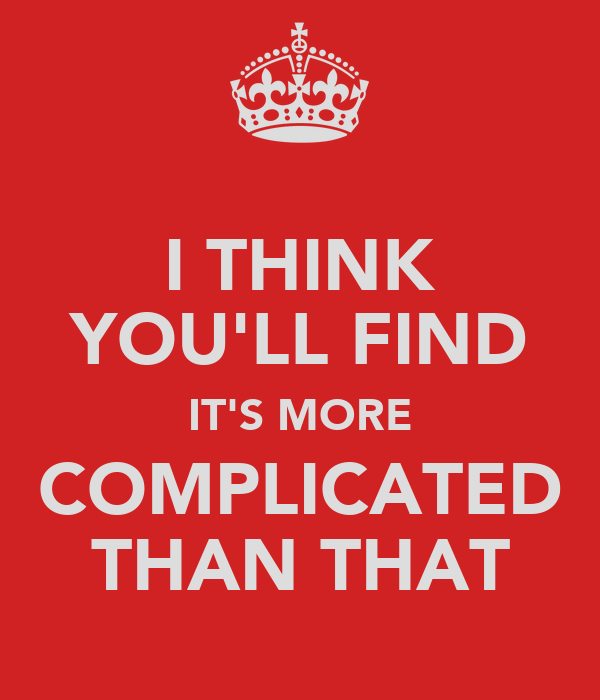 I THINK YOU'LL FIND IT'S MORE COMPLICATED THAN THAT