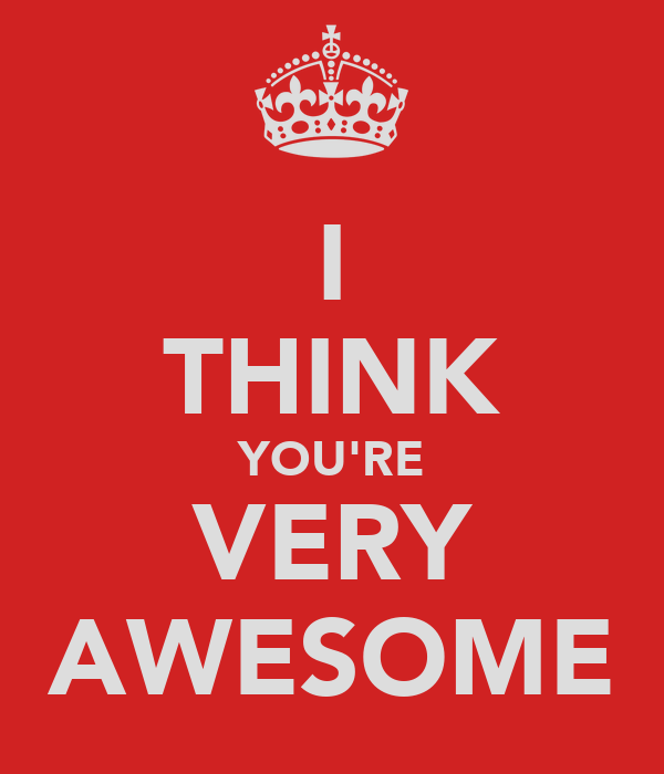 I THINK YOU'RE VERY AWESOME