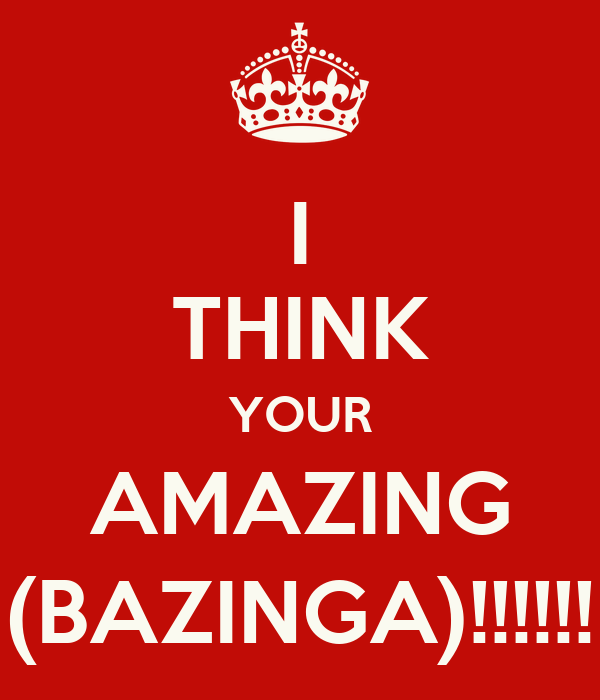I THINK YOUR AMAZING (BAZINGA)!!!!!!