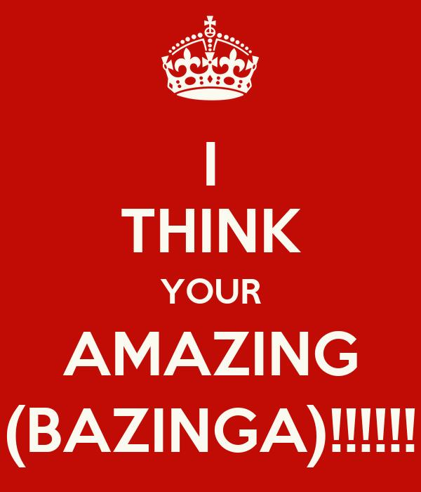 I THINK YOUR AMAZING (BAZINGA)!!!!!!