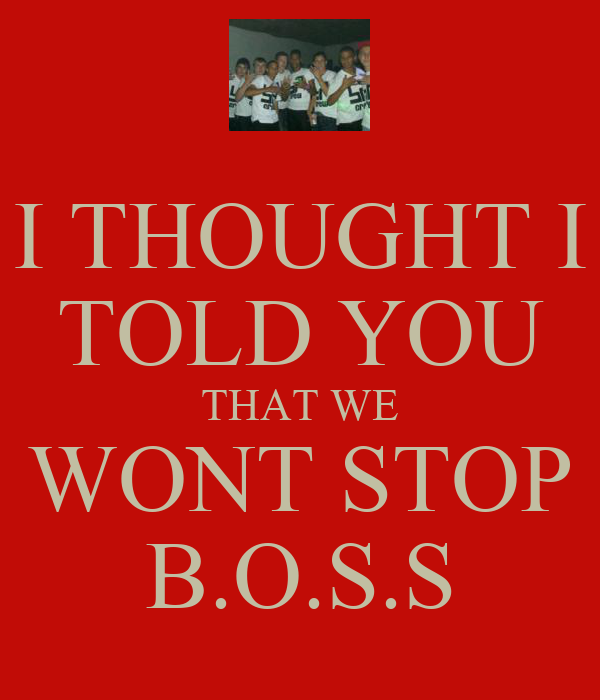 I THOUGHT I TOLD YOU THAT WE WONT STOP B.O.S.S