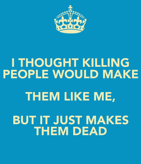 I THOUGHT KILLING PEOPLE WOULD MAKE THEM LIKE ME, BUT IT JUST MAKES THEM DEAD