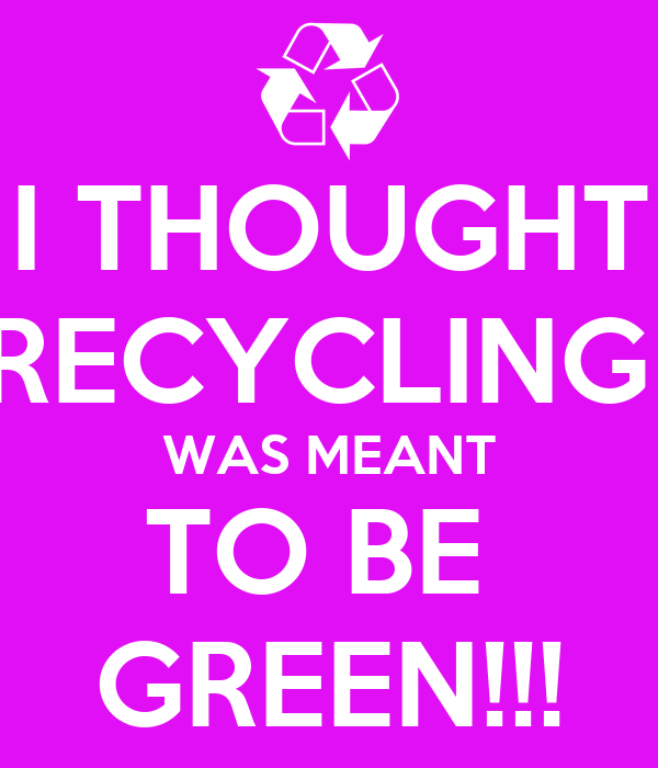 I THOUGHT RECYCLING  WAS MEANT TO BE  GREEN!!!