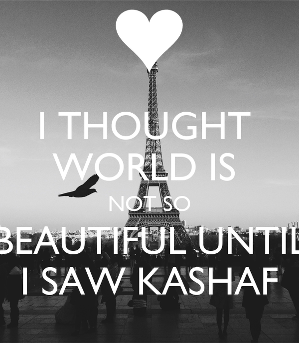 I THOUGHT  WORLD IS  NOT SO BEAUTIFUL UNTIL I SAW KASHAF