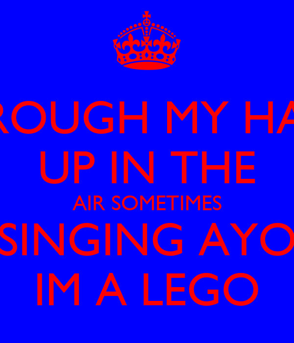 I THROUGH MY HANDS UP IN THE AIR SOMETIMES SINGING AYO IM A LEGO