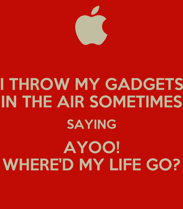 I THROW MY GADGETS IN THE AIR SOMETIMES SAYING AYOO! WHERE'D MY LIFE GO?