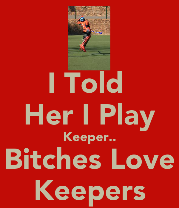 I Told  Her I Play Keeper.. Bitches Love Keepers