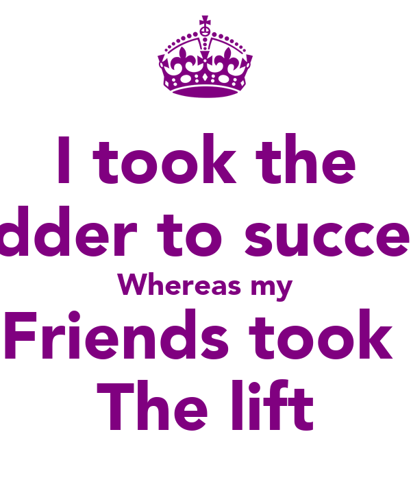 I took the Ladder to success  Whereas my Friends took  The lift