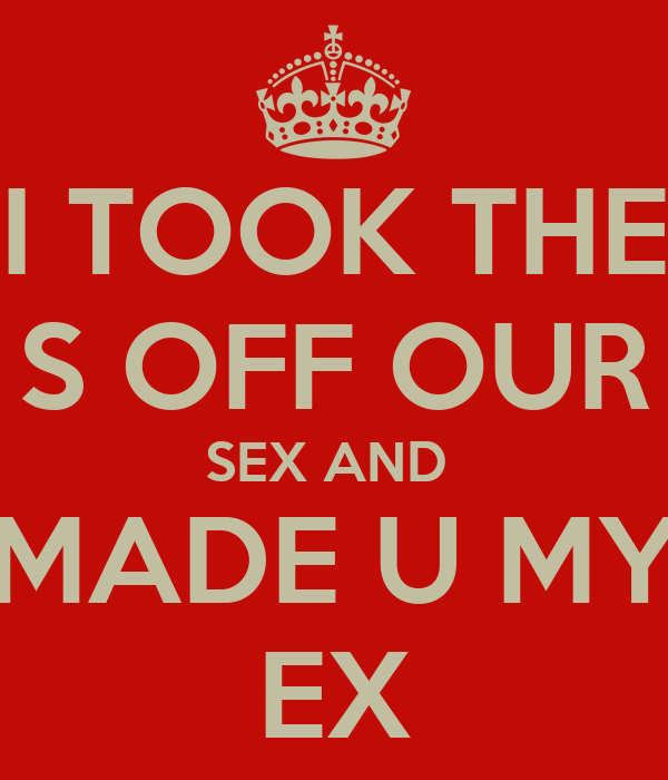 I TOOK THE S OFF OUR SEX AND  MADE U MY EX